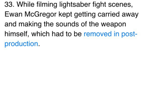 Ewan McGregor: 33. While filming lightsaber fight scenes,  Ewan McGregor kept getting carried away  and making the sounds of the weapon  himself, which had to be removed in post  production.