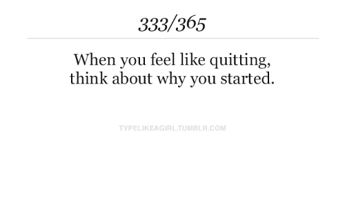 Tumblr, Com, and Why: 333/365  When you feel like quitting,  think about why you started.  TYPELIKEAGIRL.TUMBLR.COM