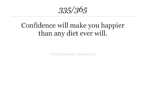 Confidence: 335/365  Confidence will make you happier  than any diet ever will  TYPELIKEAGIRL.TUMBLR.COM