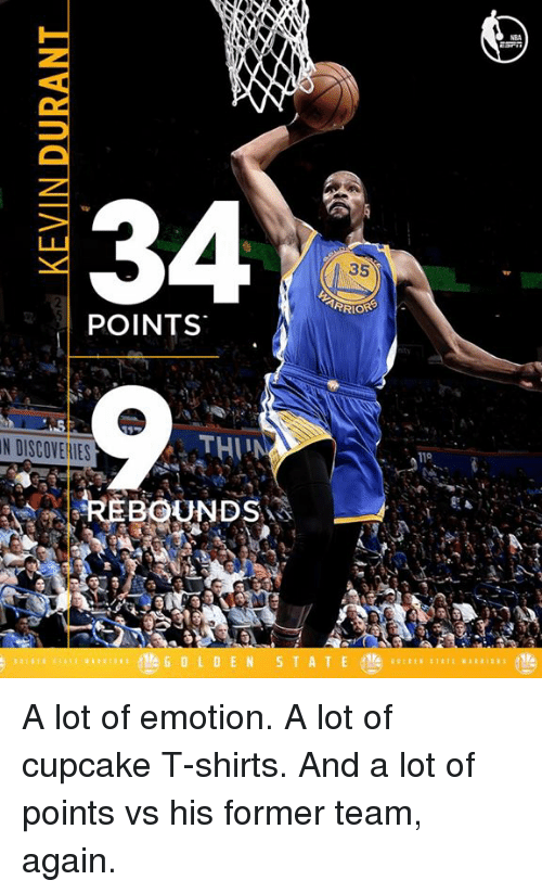 rebounder: 34  35  TARRIORS  POINTS  THI  N DISCOVEllES  REBOUNDS  GOL DEN  S T A T E  110 A lot of emotion. A lot of cupcake T-shirts. And a lot of points vs his former team, again.