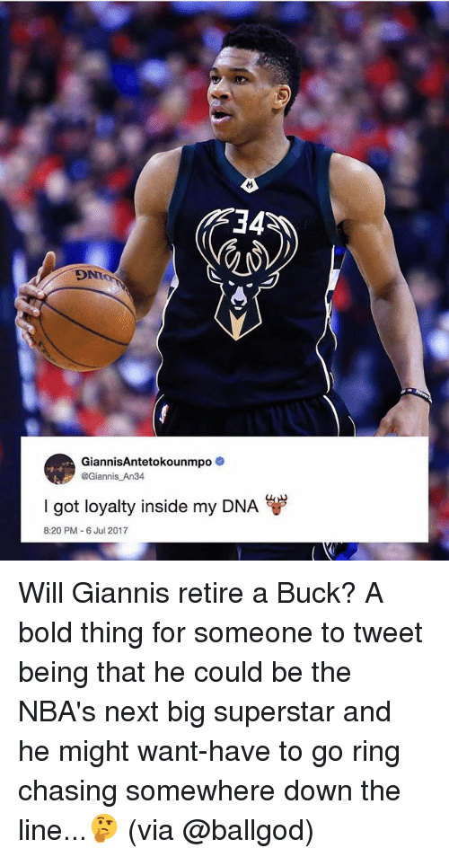 Bucked: 34  DNT  GiannisAntetokounmp0  @Giannis An34  I got loyalty inside my DNA  8:20 PM 6 Jul 2017 Will Giannis retire a Buck? A bold thing for someone to tweet being that he could be the NBA's next big superstar and he might want-have to go ring chasing somewhere down the line...🤔 (via @ballgod)