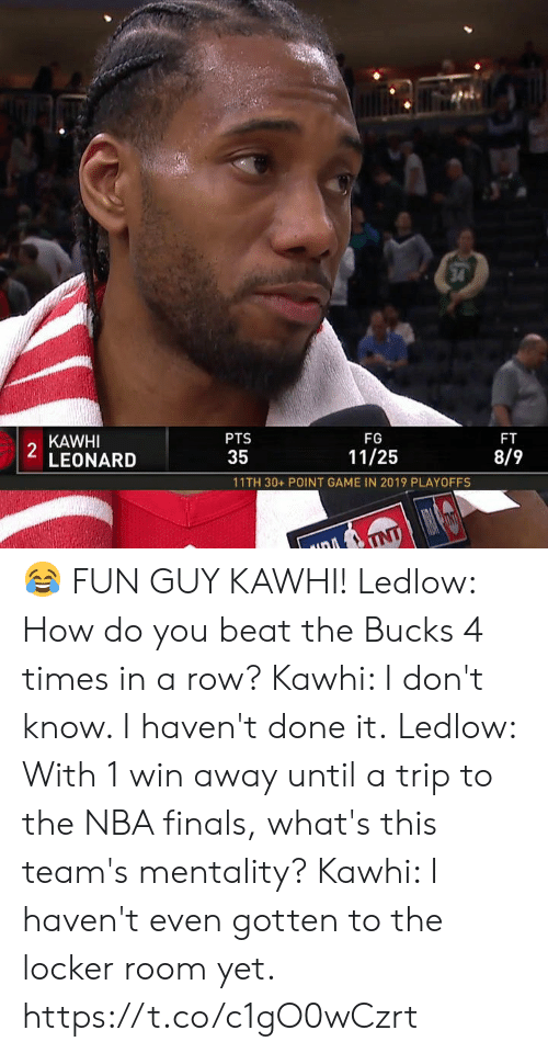 tnt: 34  KAWHI  2  LEONARD  PTS  FG  FT  35  11/25  8/9  11TH 30+ POINT GAME IN 2019 PLAYOFFS  TNT 😂 FUN GUY KAWHI!  Ledlow: How do you beat the Bucks 4 times in a row? Kawhi: I don't know. I haven't done it.  Ledlow: With 1 win away until a trip to the NBA finals, what's this team's mentality? Kawhi: I haven't even gotten to the locker room yet.   https://t.co/c1gO0wCzrt