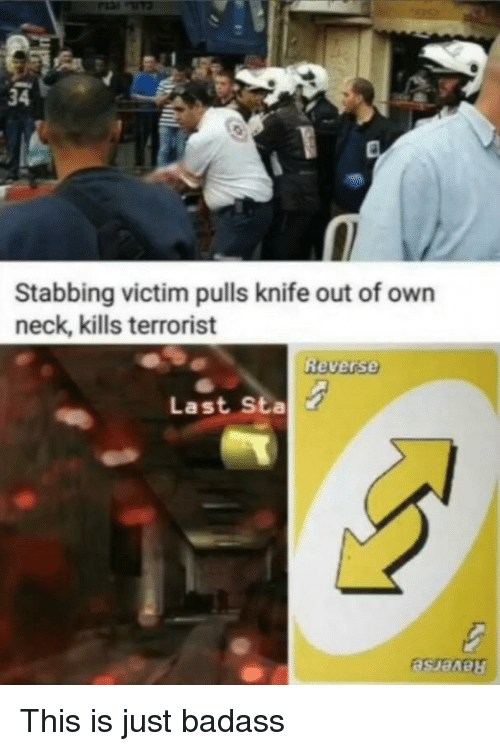 Badass, Own, and Terrorist: 34  Stabbing victim pulls knife out of own  neck, kills terrorist  Reverse  Last Sta This is just badass