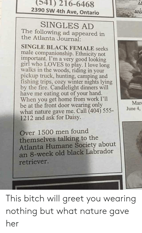 Front Door: (341) 216-6468  2390 SW 4th Ave, Ontario  wi  SINGLES AD  The following ad appeared in  the Atlanta Journal:  SINGLE BLACK FEMALE seeks  male companionship. Ethnicity not  important. I'm a very good looking  girl who LOVES to play. I love long  walks in the woods, riding in your  pickup truck, hunting, camping and  fishing trips, cozy winter nights lying  by the fire. Candlelight dinners will  have me eating out of your hand.  When you get home from work I'll  be at the front door wearing only  what nature gave me. Call (404) 555-  1212 and ask for Daisy.  Mar  June 4,  Over 1500 men found  themselves talking to the  Atlanta Humane Society about  an 8-week old black Labrador  retriever. This bitch will greet you wearing nothing but what nature gave her