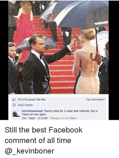 Facebook, Funny, and Meme: 341,448 people like this.  Top Comments  8,627 shares  There's place for 2 under that umbrella, this is  Titanic all over again.  Like Reply 3,699 February 27 at 2:08am Still the best Facebook comment of all time @_kevinboner