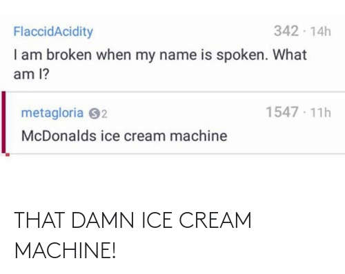 cream: 342 - 14h  FlaccidAcidity  I am broken when my name is spoken. What  am l?  1547 · 11h  metagloria 92  McDonalds ice cream machine THAT DAMN ICE CREAM MACHINE!
