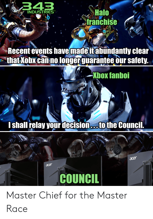 "Halo, Xbox, and Race: 343  INDUSTRIES""  Halo  franchise  Recent events havemade it abundantly clear  thatXobx can no longerguarantee our safety.  Xbox fanboi  Ishall relay your decision..tothe Council.  O00  acer  acer  COUNCIL Master Chief for the Master Race"