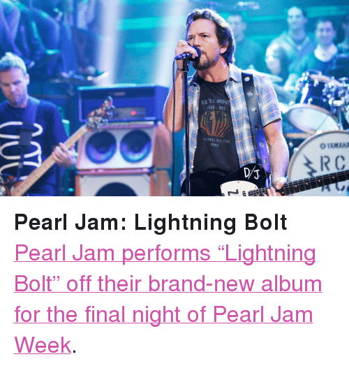 "pearl jam: 346-97  YAMAHA  AI WELL U.S. TOUR  982 <p><strong>Pearl Jam: Lightning Bolt</strong></p> <p><a href=""http://www.latenightwithjimmyfallon.com/blogs/2013/10/pearl-jam-lightning-bolt/"" target=""_blank"">Pearl Jam performs &ldquo;Lightning Bolt&rdquo; off their brand-new album for the final night of Pearl Jam Week</a>. </p>"