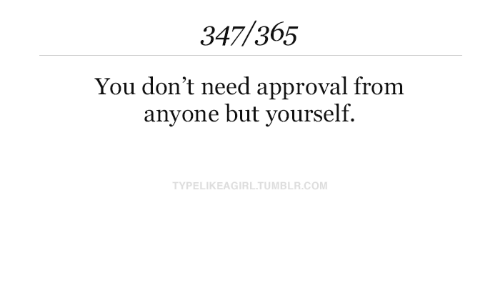 Approval: 347/365  You don't need approval from  anyone but yourself.  TYPELIKEAGIRL.TUMBLR.COM