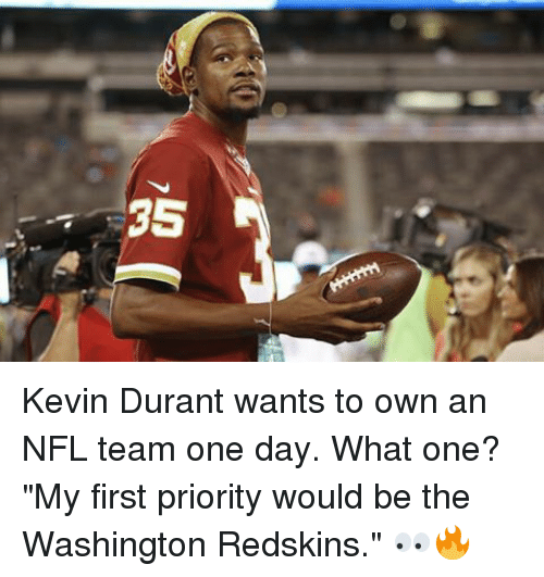 "washington redskins: 35 A Kevin Durant wants to own an NFL team one day. What one? ""My first priority would be the Washington Redskins."" 👀🔥"