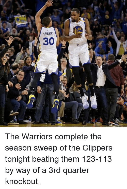 the warrior: 35  JIRRP  30  0 The Warriors complete the season sweep of the Clippers tonight beating them 123-113 by way of a 3rd quarter knockout.