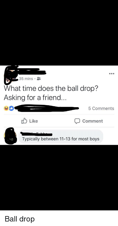 New Year's Eve Ball Drop, Time, and Facebook Wins: 35 mins .  What time does the ball drop?  Asking for a friend...  5 Comments  d Like  Comment  Typically between 11-13 for most boys