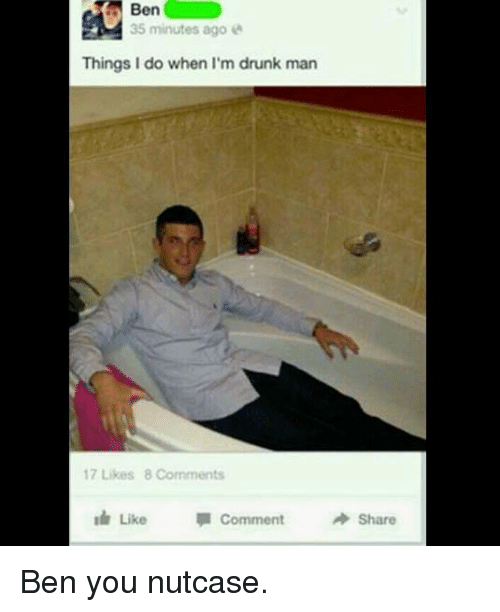 Drunk Man: 35 minutes ago  Things I do when I'm drunk man  17 Likes 8 Comments  Like comment  Share Ben you nutcase.
