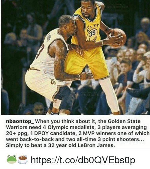 Dpoy: 35  nbaontop. When you think about it, the Golden State  Warriors need 4 Olympic medalists, 3 players averaging  20+ ppg, 1 DPOY candidate, 2 MVP winners one of which  went back-to-back and two all-time 3 point shooters...  Simply to beat a 32 year old LeBron James. 🐸☕️ https://t.co/db0QVEbs0p