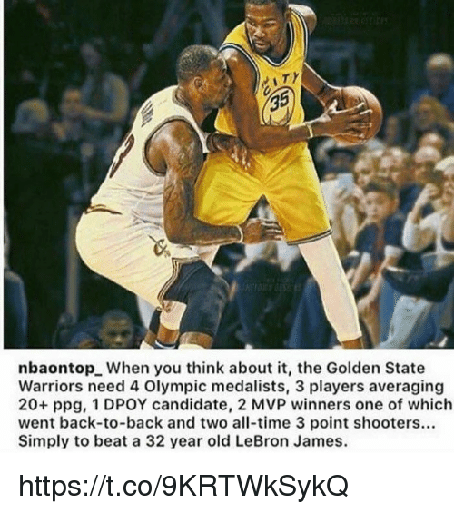 Dpoy: 35  nbaontopL When you think about it, the Golden State  Warriors need 4 Olympic medalists, 3 players averaging  20+ ppg, 1 DPOY candidate, 2 MVP winners one of which  went back-to-back and two all-time 3 point shooters...  Simply to beat a 32 year old LeBron James. https://t.co/9KRTWkSykQ