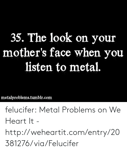 we heart it: 35. The look on your  mother's face when you  listen to metal.  metalproblems.tumblr.com felucifer:  Metal Problems on We Heart It - http://weheartit.com/entry/20381276/via/Felucifer