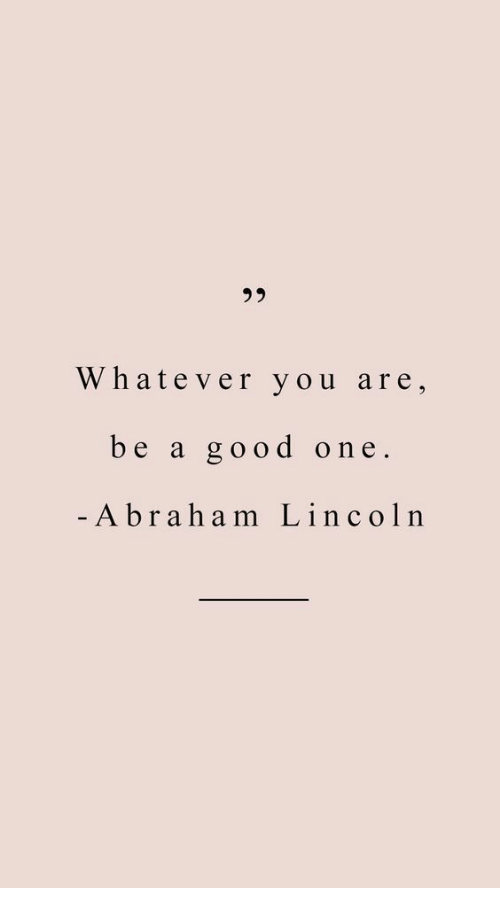 Abraham Lincoln, Abraham, and Good: 35  Whatever you are,  be a good one  Abraham Lincoln