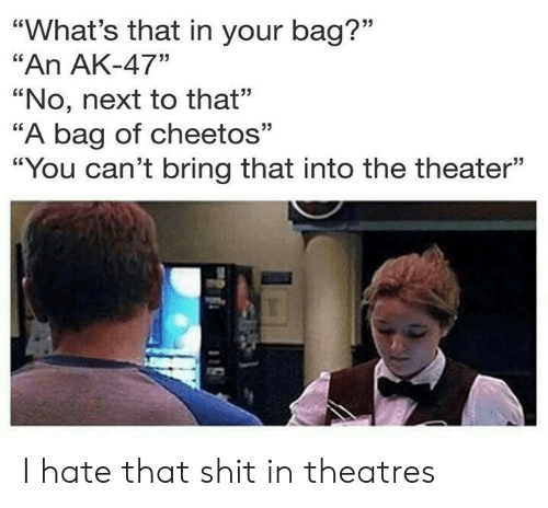 """Ak-47: 35  """"What's that in your bag?""""  """"An AK-47""""  """"No, next to that""""  """"A bag of cheetos""""  """"You can't bring that into the theater""""  31 I hate that shit in theatres"""