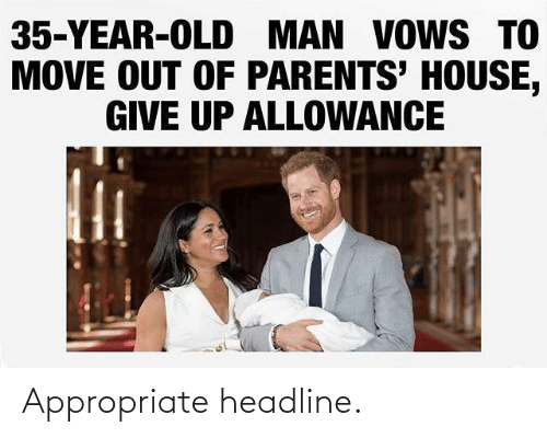 old man: 35-YEAR-OLD MAN VOWS TO  MOVE OUT OF PARENTS' HOUSE,  GIVE UP ALLOWANCE Appropriate headline.