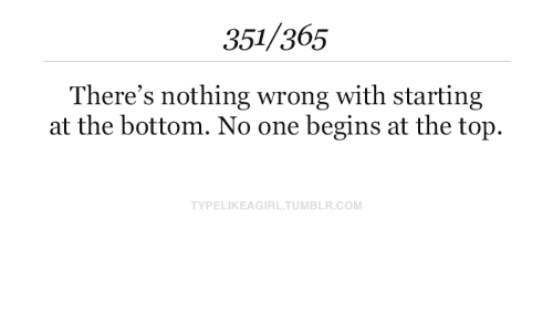 Begins: 351/365  There's nothing wrong with starting  at the bottom. No one begins at the top.  TYPELIKEAGIRL.TUMBLR.COM