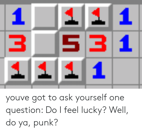 Feel Lucky: 353 1 youve got to ask yourself one question: Do I feel lucky? Well, do ya, punk?