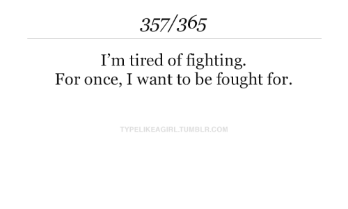 fighting: 357/365  I'm tired of fighting.  For once, I want to be fought for.  TYPELIKEAGIRL.TUMBLR.COM