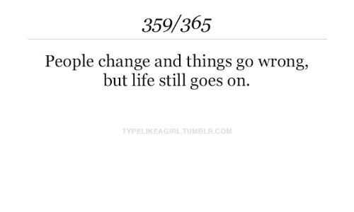 Goes On: 359/365  People change and things go wrong,  but life still goes on.  TYPELIKEAGIRL.TUMBLR.COM
