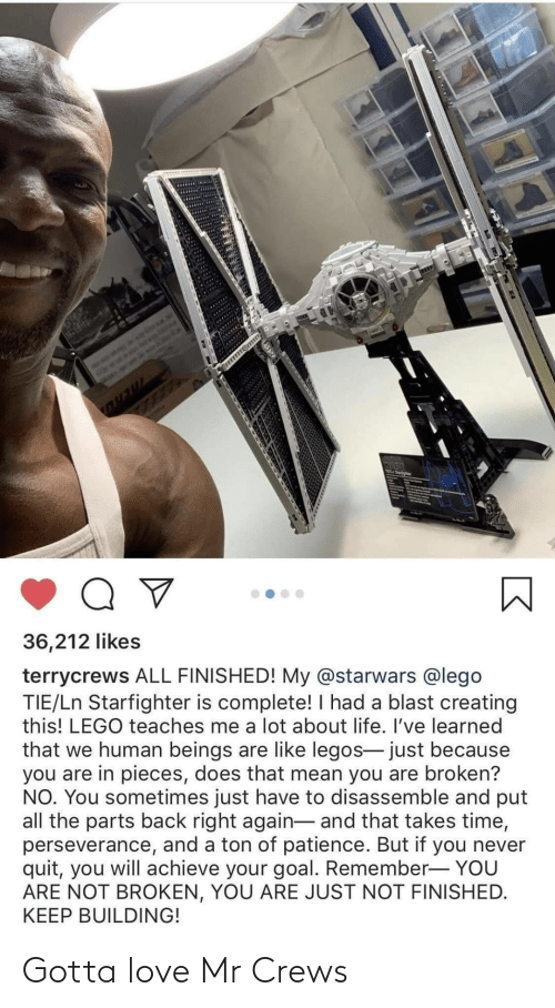 ton: 36,212 likes  terrycrews ALL FINISHED! My @starwars @lego  TIE/Ln Starfighter is complete! I had a blast creating  this! LEGO teaches me a lot about life. I've learned  that we human beings are like legos- just because  you are in pieces, does that mean you are broken?  NO. You sometimes just have to disassemble and put  all the parts back right again- and that takes time,  perseverance, and a ton of patience. But if you never  quit, you will achieve your goal. Remember- YOU  ARE NOT BROKEN, YOU ARE JUST NOT FINISHED.  KEEP BUILDING! Gotta love Mr Crews