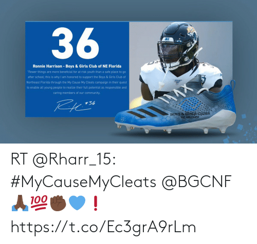 "America, Club, and Community: 36  JAX  Ronnie Harrison - Boys & Girls Club of NE Florida  ""Fewer things are more beneficial for at risk youth than a safe place to go  after school; this is why I am honored to support the Boys & Girls Club of  Northeast Florida through the My Cause My Cleats campaign in their quest  to enable all young people to realize their full potential as responsible and  caring members of our community.  +36  BOYS & GIRLS CEUBS  OF AMERICA RT @Rharr_15: #MyCauseMyCleats @BGCNF 🙏🏿💯✊🏿💙❗️ https://t.co/Ec3grA9rLm"