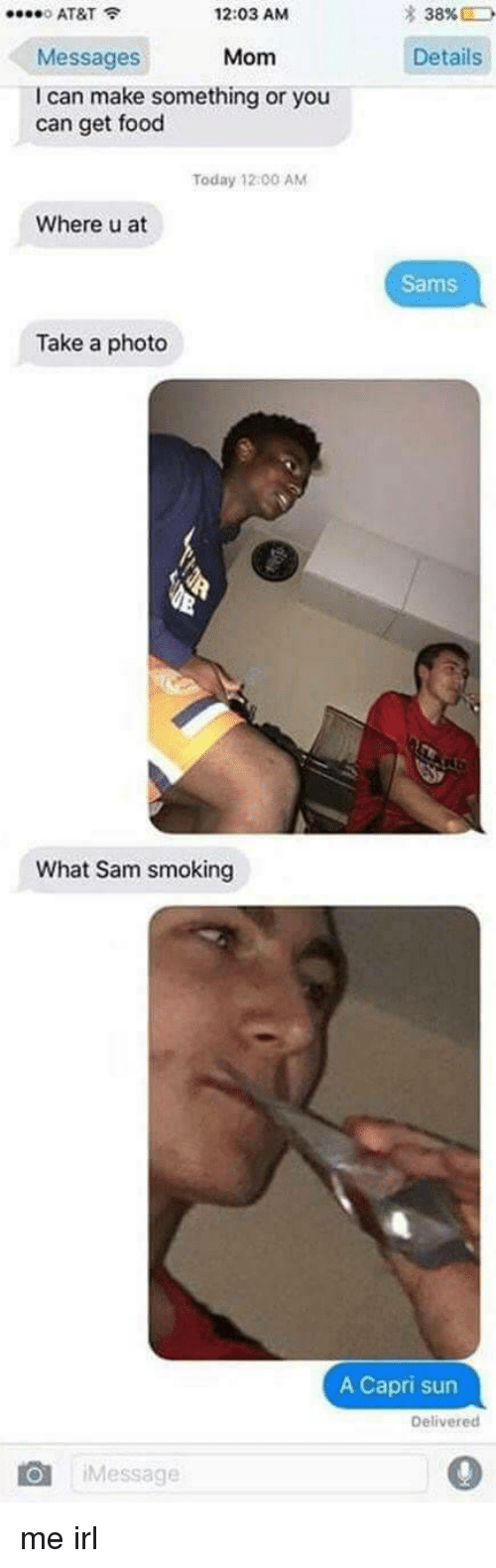 Food, Smoking, and At&t: * 38%  0 AT&T  Messages  I can make something or you  12:03 AM  Mom Details  can get food  Today 12 00 AM  Where u at  Sams  Take a photo  What Sam smoking  A Capri sun  Delivered  Message  0 me irl