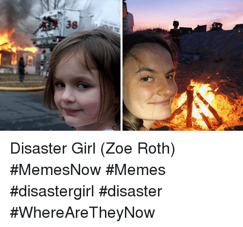 roth: 38 Disaster Girl (Zoe Roth) #MemesNow #Memes #disastergirl #disaster #WhereAreTheyNow