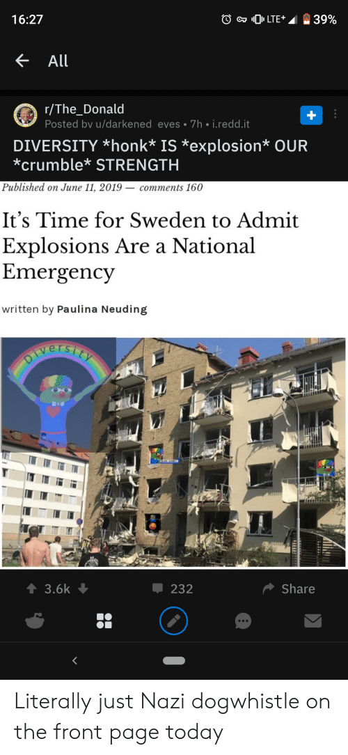 Sweden, Time, and Today: 39%  LTE  16:27  All  r/The_Donald  Posted bv u/darkened eves 7h i.redd.it  The  STALES  DIVERSITY honk* IS *explosion* OUR  crumble* STRENGTH  Published on June 11, 2019 - comments 160  It's Time for Sweden to Admit  Explosions Are a National  Emergency  written by Paulina Neuding  PIversiet  Share  232  t3.6k Literally just Nazi dogwhistle on the front page today