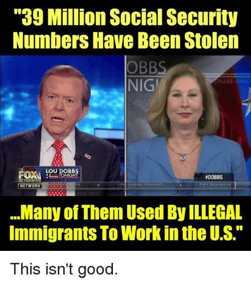 """Dall: """"39 Million Social Security  Numbers Have Been Stolen  OBBS  NIGİ  DALLAS-DALL  LOU DOBB  #DOBBS  NETWORK  .Many of Them Used By ILLEGAL  Immigrants To Work in the U.S."""" This isn't good."""