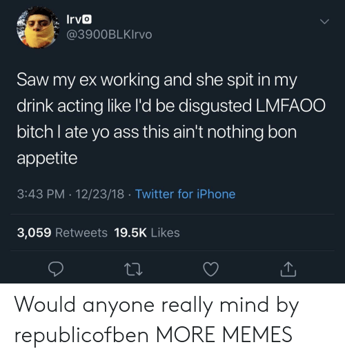Appetite: 3900BLKIrvo  Saw my ex working and she spit in my  drink acting like l'd be disgusted LMFAOO  bitch l ate yo ass this ain't nothing bon  appetite  3:43 PM 12/23/18 Twitter for iPhone  3,059 Retweets 19.5K Likes Would anyone really mind by republicofben MORE MEMES