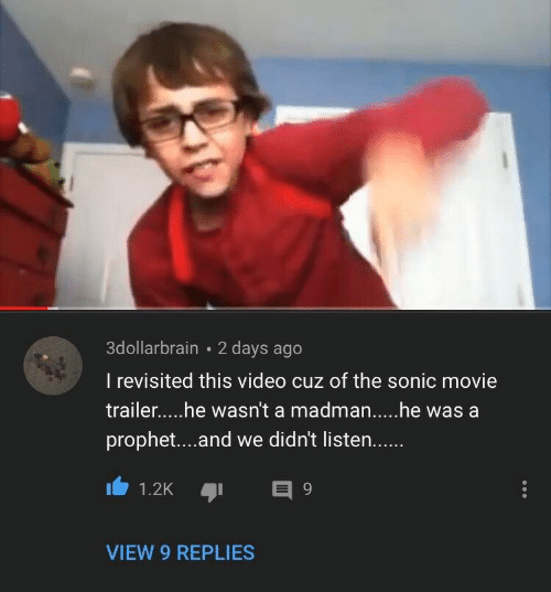 Movie, Sonic, and Video: 3dollarbrain 2 days ago  I revisited this video cuz of the sonic movie  prophet....and we didn't listen.  VIEW 9 REPLIES