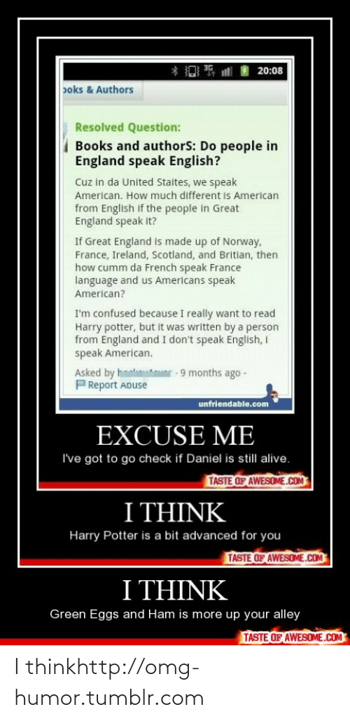 Me Ive: 3G  ill  20:08  poks & Authors  Resolved Question:  Books and authorS: Do people in  England speak English?  Cuz in da United Staites, we speak  American. How much different is American  from English if the people in Great  England speak it?  If Great England is made up of Norway,  France, Ireland, Scotland, and Britlan, then  how cumm da French speak France  language and us Americans speak  American?  I'm confused because I really want to read  Harry potter, but it was written by a person  from England and I don't speak English, I  speak American.  Asked by hm  PReport ADuse  r 9 months ago -  unfriendable.com  EXCUSE ME  I've got to go check if Daniel is still alive.  TASTE OF AWESOME.COM  I THINK  Harry Potter is a bit advanced for you  TASTE OF AWESOME.COM  I THINK  Green Eggs and Ham is more up your alley  TASTE OF AWESOME.COM I thinkhttp://omg-humor.tumblr.com