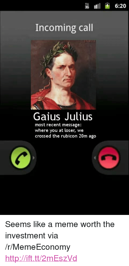 "rubicon: 3G11  Incoming call  Gaius Julius  most recent message:  where you at loser, we  crossed the rubicon 20m ago <p>Seems like a meme worth the investment via /r/MemeEconomy <a href=""http://ift.tt/2mEszVd"">http://ift.tt/2mEszVd</a></p>"