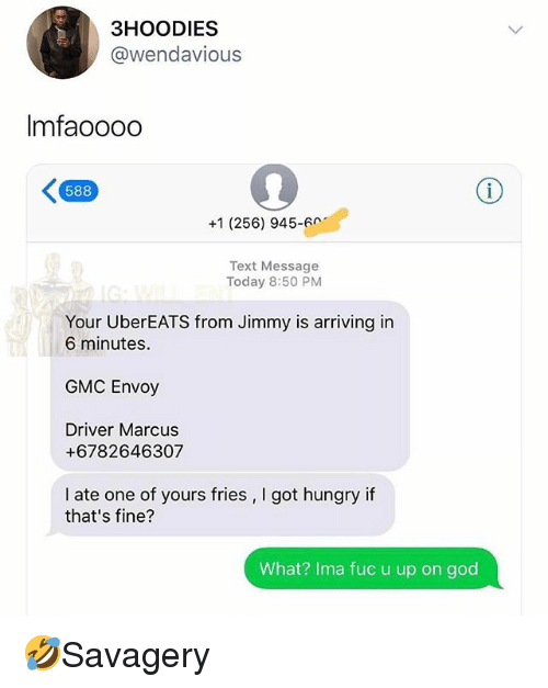 u up: 3HOODIES  @wendavious  Imfaoooo  588  +1 (256) 945-6  Text Message  Today 8:50 PM  Your UberEATS from Jimmy is arriving in  6 minutes.  GMC Envoy  Driver Marcus  +6782646307  I ate one of yours fries, I got hungry if  that's fine?  What? Ima fuc u up on god 🤣Savagery