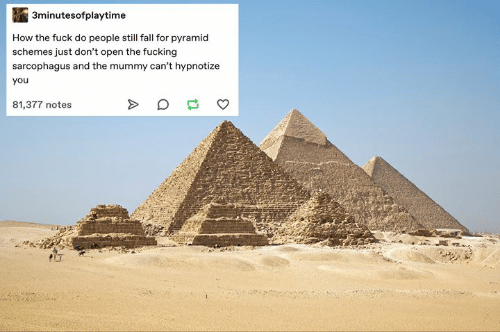mummy: 3minutesofplaytime  How the fuck do people still fall for pyramid  schemes just don't open the fucking  sarcophagus and the mummy can't hypnotize  you  81,377 notes