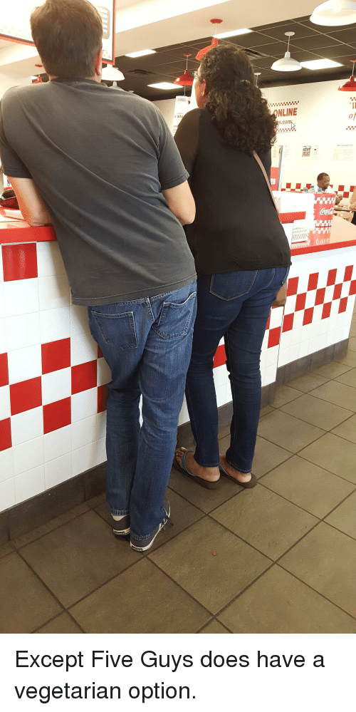 Thathappened: 3N  NLINE  s.com Except Five Guys does have a vegetarian option.