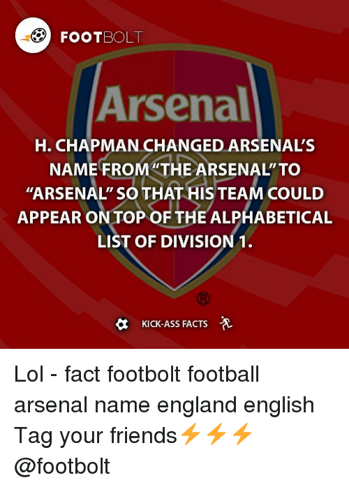 """Kicking Ass: 3O FOOTBOLT  Arsenal  H. CHAPMAN CHANGED ARSENAL'S  NAME FROM THE ARSENAL  TO  """"ARSENAL' SO THAT HIS TEAM COULD  APPEAR ON TOP OF THE ALPHABETICAL  LIST OF DIVISION 1.  KICK-ASS FACTS Lol - fact footbolt football arsenal name england english Tag your friends⚡️⚡️⚡️ @footbolt"""