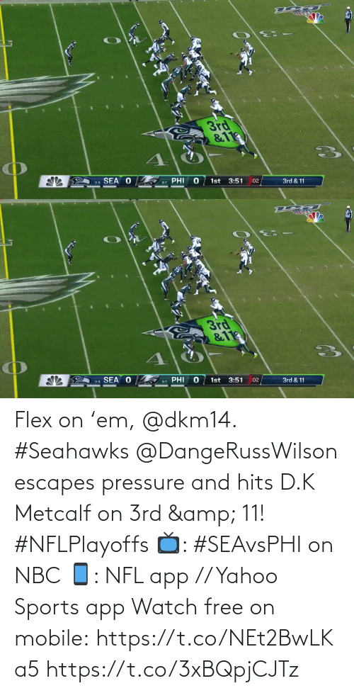 K: 3rd  &11  SEA O  PHI  1st  3:51  11-5  :02  3rd & 11  9-7   3rd  &11  11-5 SEA O  PHI  1st  3:51  9-7  :02  3rd & 11 Flex on 'em, @dkm14. #Seahawks  @DangeRussWilson escapes pressure and hits D.K Metcalf on 3rd & 11! #NFLPlayoffs  📺: #SEAvsPHI on NBC 📱: NFL app // Yahoo Sports app Watch free on mobile: https://t.co/NEt2BwLKa5 https://t.co/3xBQpjCJTz