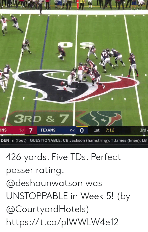 Knee: 3RD & 7  7  2-2 0 1st 7:12  1-3  TEXANS  3rd  DEN n  (foot) QUESTIONABLE: CB Jackson (hamstring), T James (knee), LB 426 yards. Five TDs. Perfect passer rating.   @deshaunwatson was UNSTOPPABLE in Week 5! (by @CourtyardHotels) https://t.co/plWWLW4e12