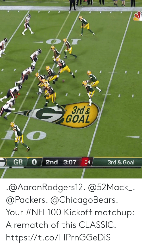 kickoff: 3rd &  GOAL  Zio  GB 0 2nd 3:07 :04 3rd & Goal .@AaronRodgers12. @52Mack_. @Packers. @ChicagoBears.  Your #NFL100 Kickoff matchup: A rematch of this CLASSIC. https://t.co/HPrnGGeDiS