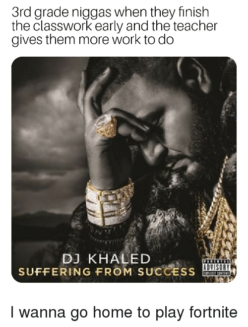 i wanna go home: 3rd grade niggas when they finish  the classwork early and the teacher  gives them more work to do  DJ KHALED  SUFFERING FROM SUCCESS I wanna go home to play fortnite