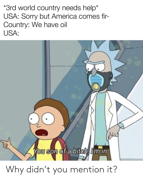 America, Bitch, and Sorry: *3rd world country needs help*  USA: Sorry but America comes fir-  Country: We have oil  USA:  You son of a bitch, I'm in Why didn't you mention it?