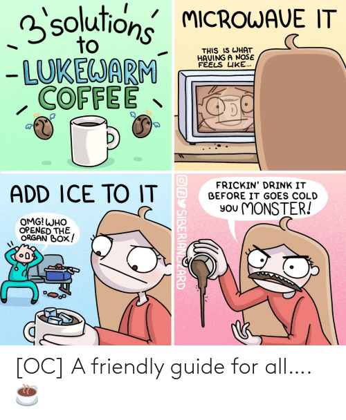 organ: 3solutions MICROWAVE IT  to  THIS IS WHAT  HAVING A NOŠE  FÉELS LIKE...  - LUKEWARM  COFFEE  FRICKIN' DRINK IT  BEFORE IT GOES COLD  ADD ICE TO IT  You MONSTER!  OMG! WHO  OPENED THE  ORGAN BOX!  OAY SIBERIANLIZARD [OC] A friendly guide for all…. ☕️