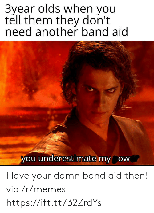 Aid: 3year olds when you  tell them they don't  need another band aid  you underestimate my ow Have your damn band aid then! via /r/memes https://ift.tt/32ZrdYs