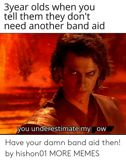 Aid: 3year olds when you  tell them they don't  need another band aid  you underestimate my ow Have your damn band aid then! by hishon01 MORE MEMES