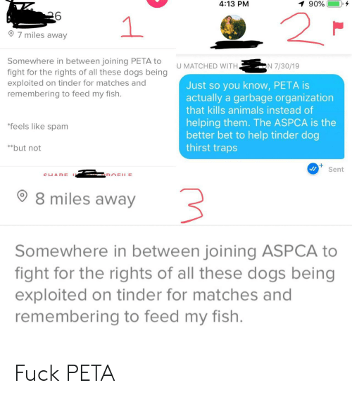 Joining: 4:13 PM  90%  2  1  7 miles away  Somewhere in between joining PETA to  fight for the rights of all these dogs being  exploited on tinder for matches and  remembering to feed my fish.  N 7/30/19  U MATCHED WITH.  Just so you know, PETA is  actually a garbage organization  that kills animals instead of  helping them. The ASPCA is the  better bet to help tinder dog  thirst traps  *feels like spam  **but not  Sent  CUADE  DOCHE  8 miles away  Somewhere in between joining ASPCA to  fight for the rights of all these dogs being  exploited on tinder for matches and  remembering to feed my fish. Fuck PETA
